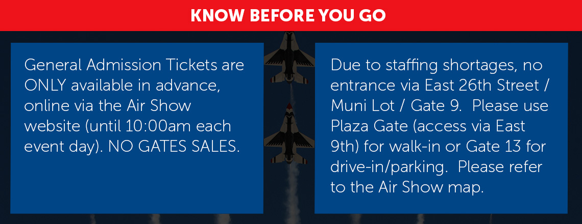 General Admission Tickets are ONLY available in advance, online via the Air Show website (until 10:00am each event day). NO GATE SALES. Due to staffing shortages, no entrance via East 26th Street / Muni Lot / Gate 9. Please use Plaza Gate (access via East 9th) for walk-in or Gate 13 for drive-in/parking. Please refer to the Air Show map.